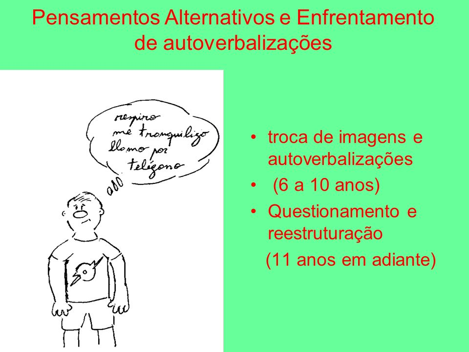 Pensamentos Alternativos e Enfrentamento de autoverbalizações troca de imagens e autoverbalizações (6 a 10 anos) Questionamento e reestruturação (11 anos em adiante)