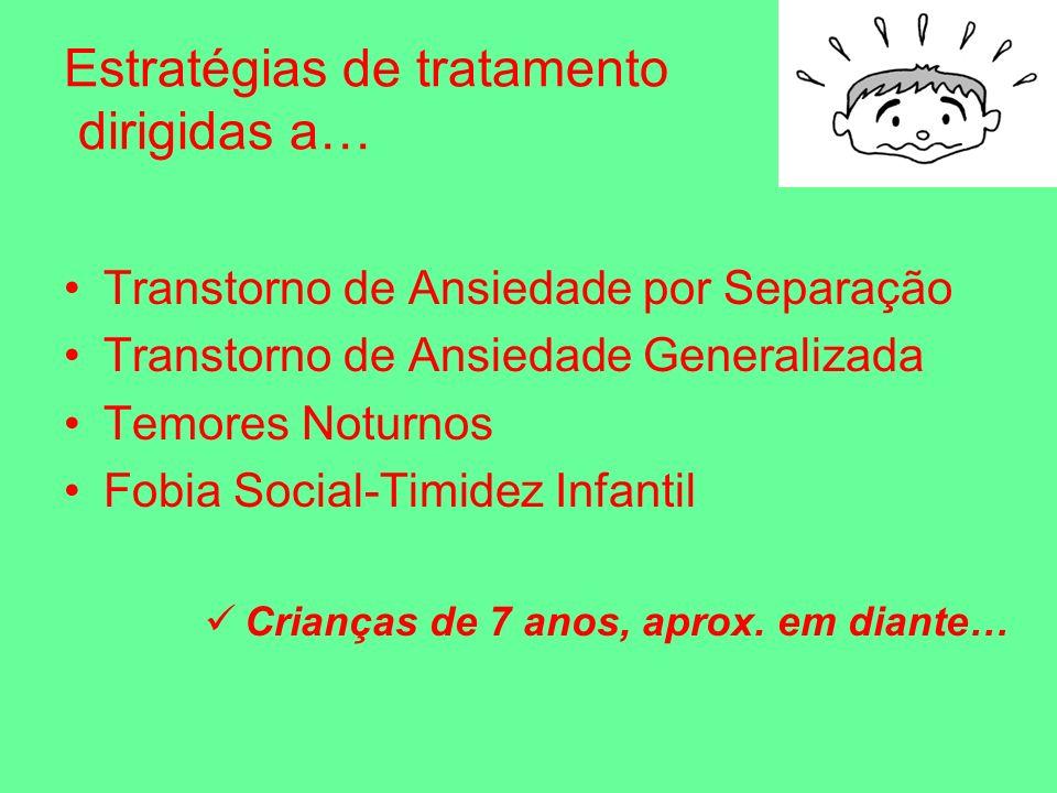 Estratégias de tratamento dirigidas a… Transtorno de Ansiedade por Separação Transtorno de Ansiedade Generalizada Temores Noturnos Fobia Social-Timidez Infantil Crianças de 7 anos, aprox.