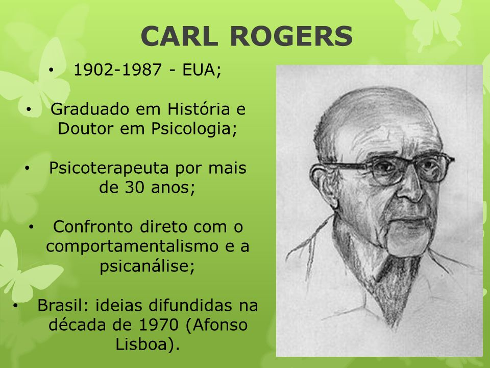 CARL ROGERS 1902-1987 - EUA; Graduado em História e Doutor em Psicologia; Psicoterapeuta por mais de 30 anos; Confronto direto com o comportamentalism