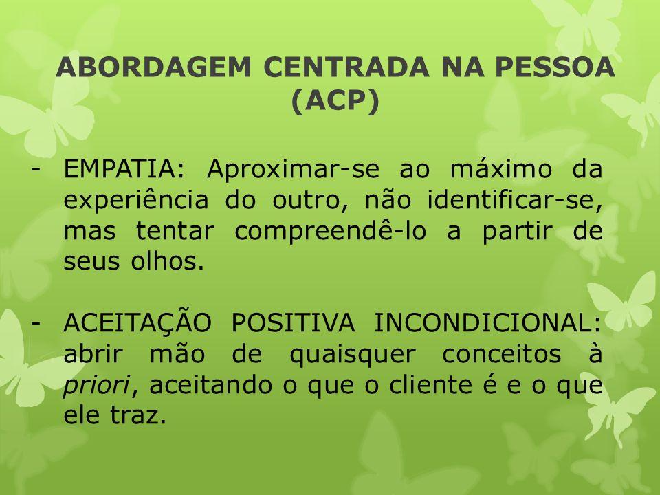 ABORDAGEM CENTRADA NA PESSOA (ACP) -EMPATIA: Aproximar-se ao máximo da experiência do outro, não identificar-se, mas tentar compreendê-lo a partir de
