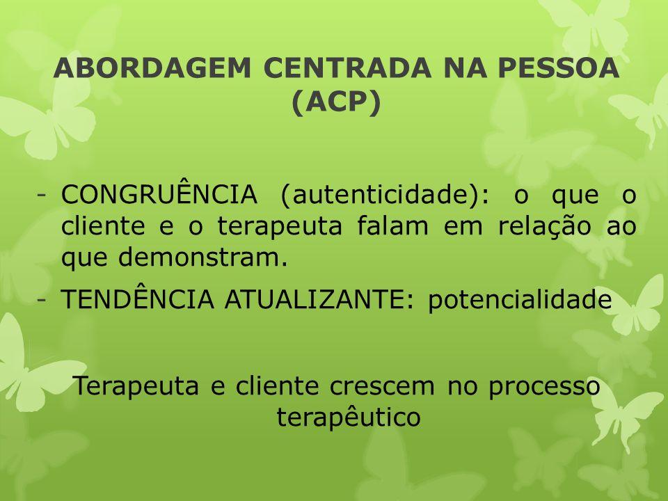 ABORDAGEM CENTRADA NA PESSOA (ACP) -CONGRUÊNCIA (autenticidade): o que o cliente e o terapeuta falam em relação ao que demonstram. -TENDÊNCIA ATUALIZA