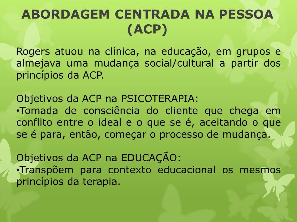 ABORDAGEM CENTRADA NA PESSOA (ACP) Rogers atuou na clínica, na educação, em grupos e almejava uma mudança social/cultural a partir dos princípios da A