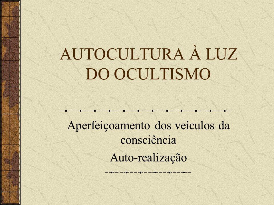 AUTOCULTURA À LUZ DO OCULTISMO Aperfeiçoamento dos veículos da consciência Auto-realização