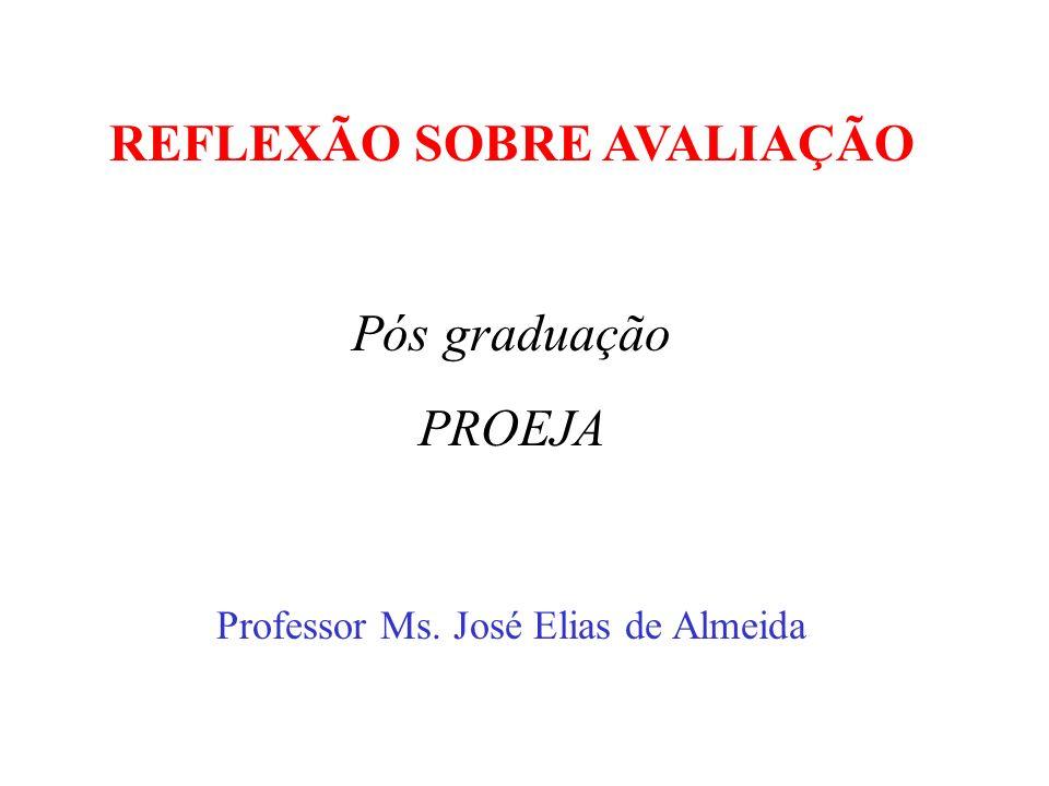 REFLEXÃO SOBRE AVALIAÇÃO Professor Ms. José Elias de Almeida Pós graduação PROEJA