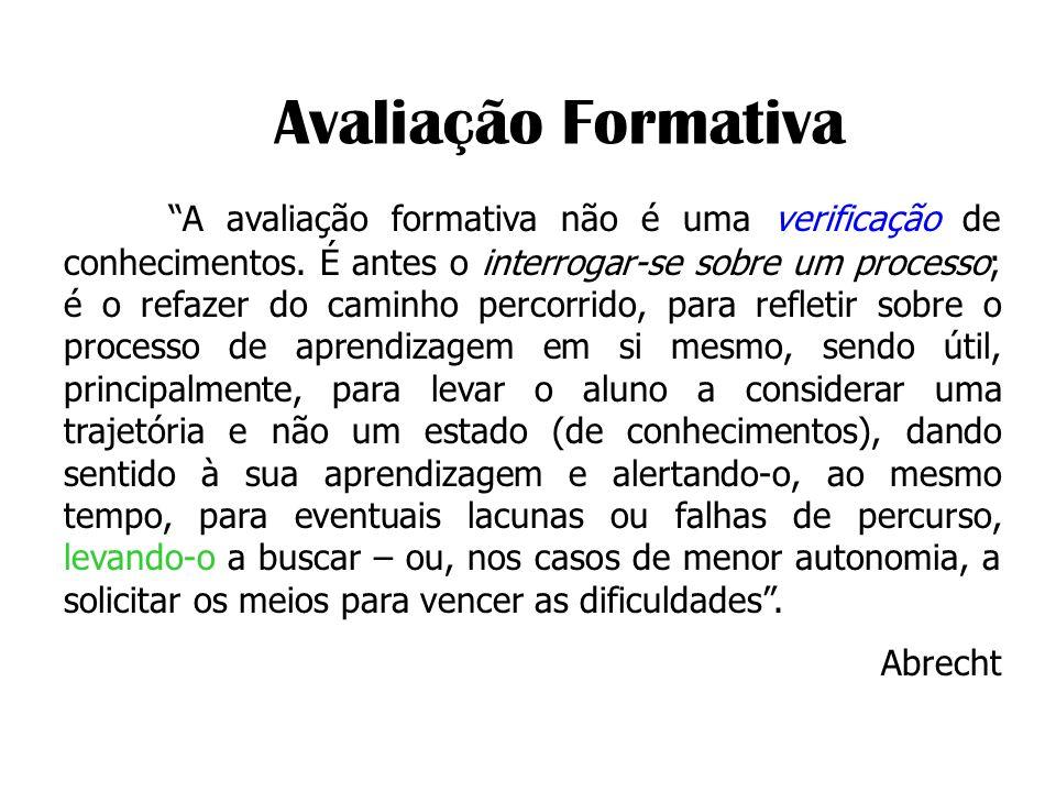 Avaliação Formativa A avaliação formativa não é uma verificação de conhecimentos. É antes o interrogar-se sobre um processo; é o refazer do caminho pe