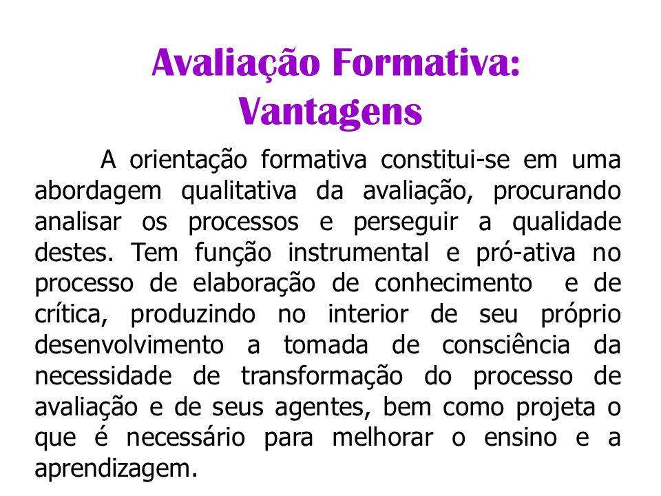 Avaliação Formativa: Vantagens A orientação formativa constitui-se em uma abordagem qualitativa da avaliação, procurando analisar os processos e perse