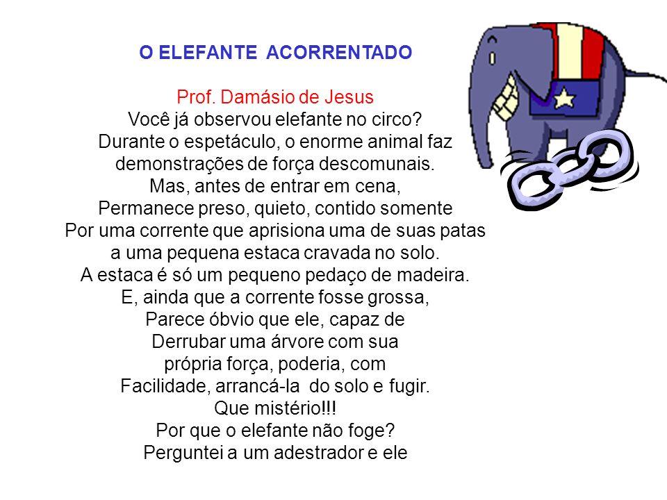 O ELEFANTE ACORRENTADO Prof. Damásio de Jesus Você já observou elefante no circo? Durante o espetáculo, o enorme animal faz demonstrações de força des