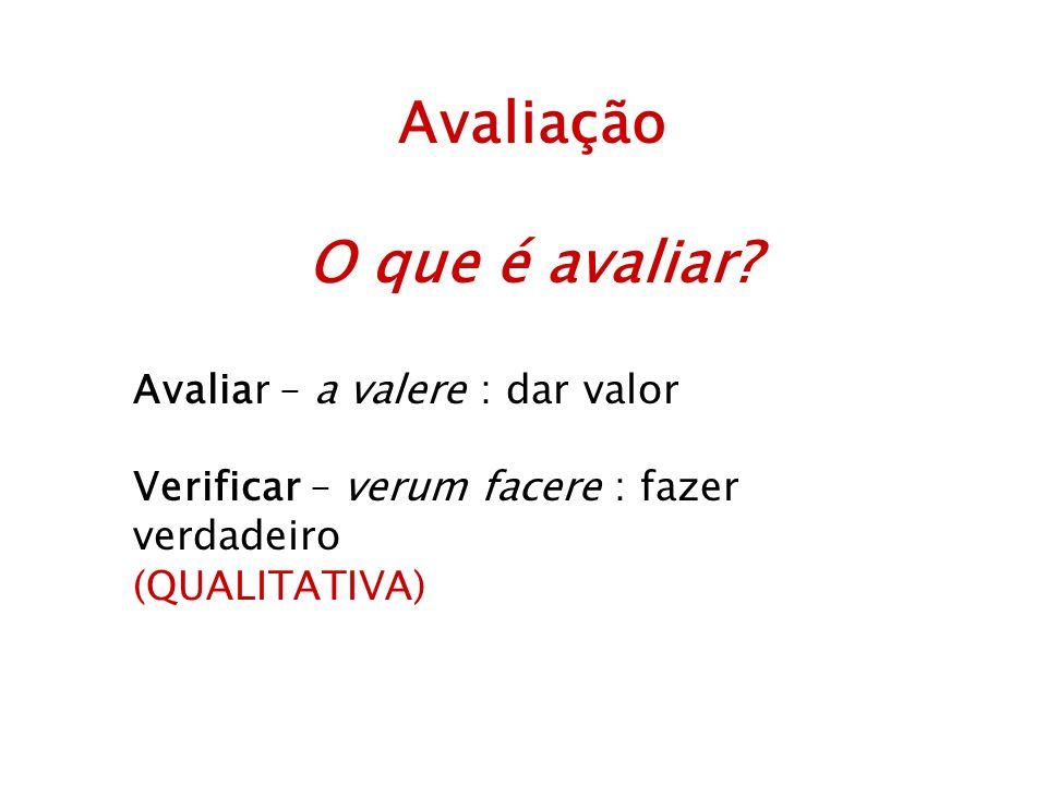 Avaliação O que é avaliar? Avaliar – a valere : dar valor Verificar – verum facere : fazer verdadeiro (QUALITATIVA)