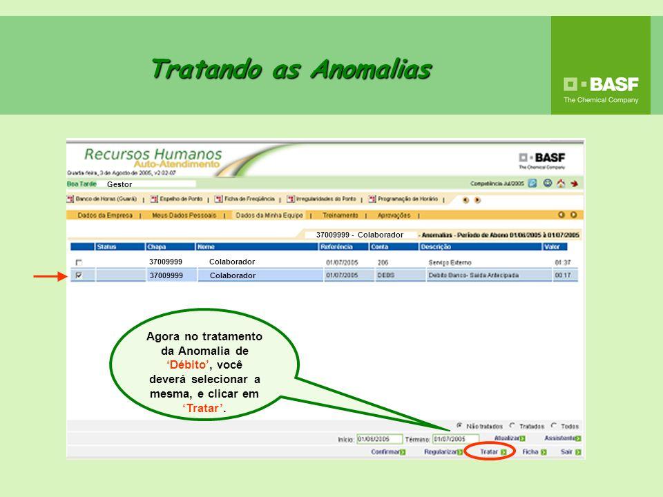 Tratando as Anomalias Agora no tratamento da Anomalia de Débito, você deverá selecionar a mesma, e clicar em Tratar. Gestor 37009999 - Colaborador 370