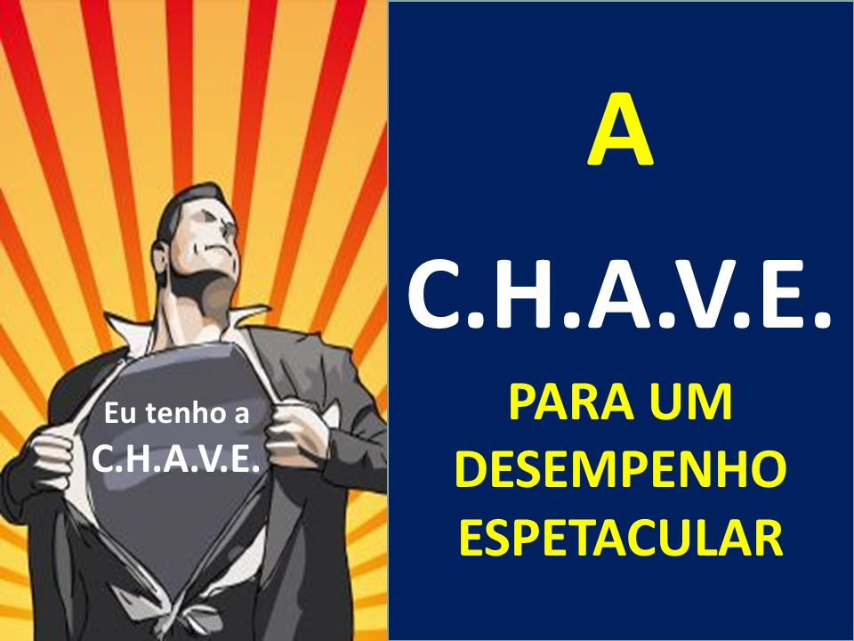 A C.H.A.V.E. PARA UM DESEMPENHO ESPETACULAR Eu tenho a C.H.A.V.E.