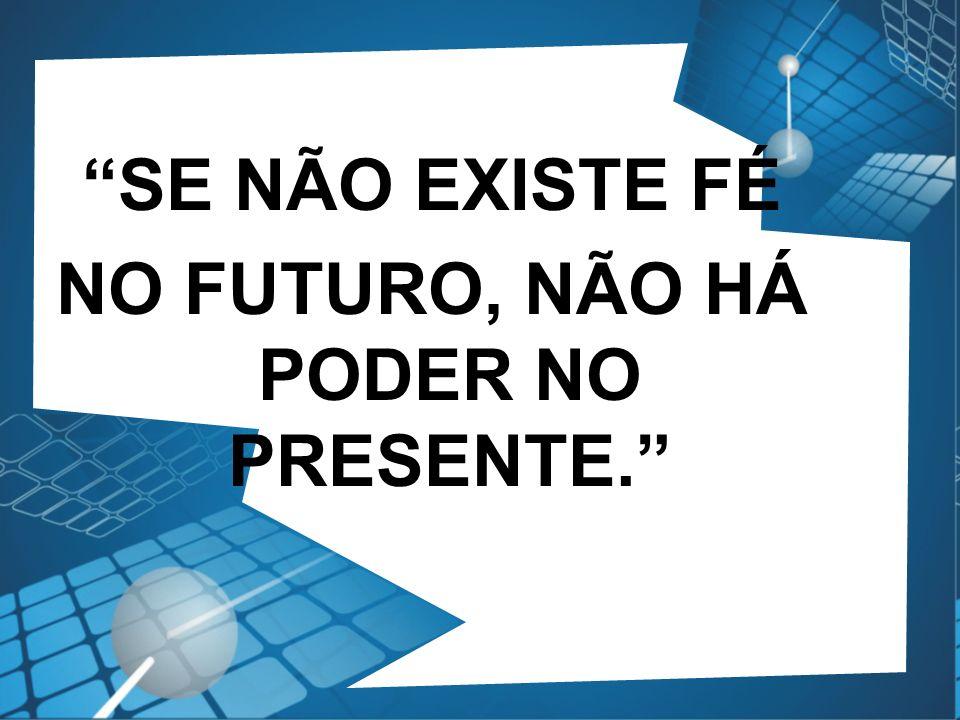 SE NÃO EXISTE FÉ NO FUTURO, NÃO HÁ PODER NO PRESENTE.