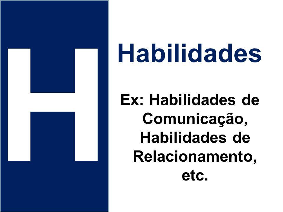 Habilidades Ex: Habilidades de Comunicação, Habilidades de Relacionamento, etc. H