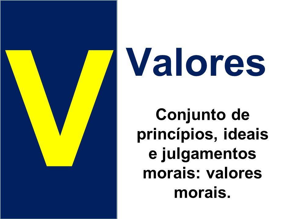 Valores V Conjunto de princípios, ideais e julgamentos morais: valores morais.