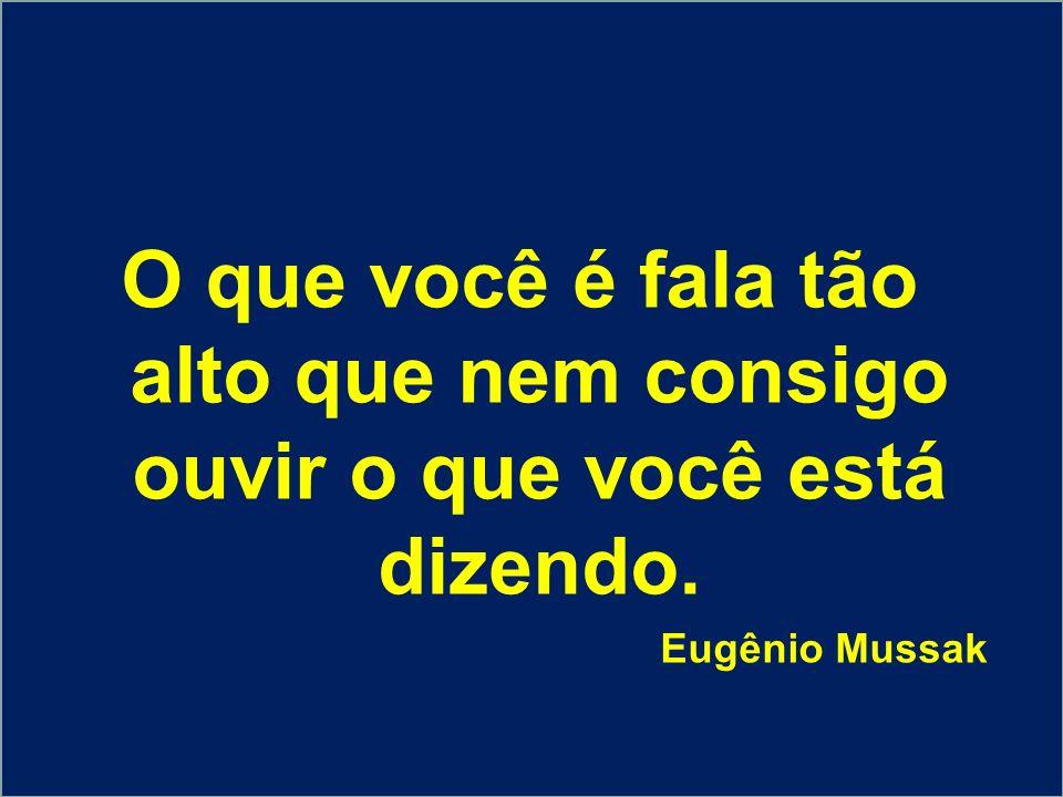 O que você é fala tão alto que nem consigo ouvir o que você está dizendo. Eugênio Mussak