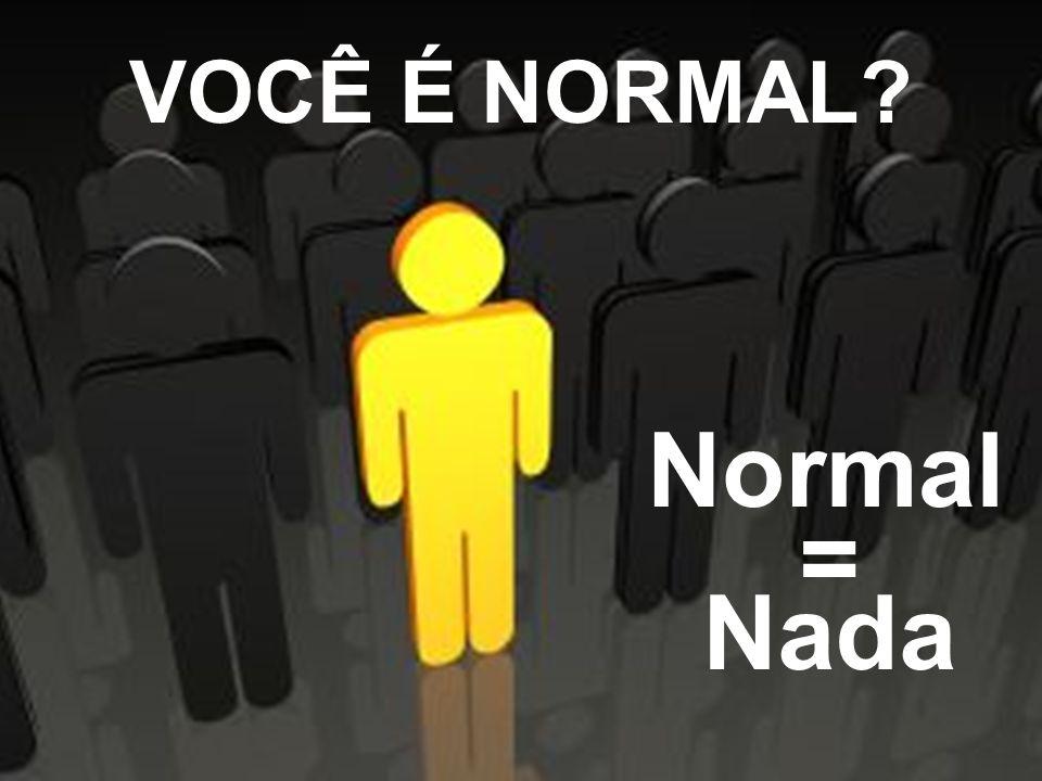 VOCÊ É NORMAL? Normal = Nada