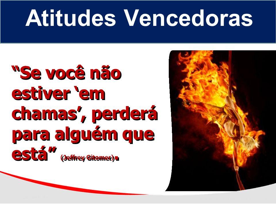 Se você não estiver em chamas, perderá para alguém que está (Jeffrey Gitomer). Atitudes Vencedoras