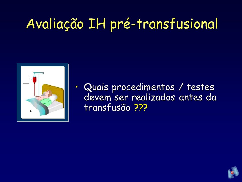 Avaliação IH pré-transfusional Amostras pré transfusionaisAmostras pré transfusionais Coleta Testes Tempo de Armazenamento das amostras – –Pacientes que receberam transfusão nos últimos 3 meses / gestantes 3 dias AABB, 2005; RDC 153 3 dias Por que??