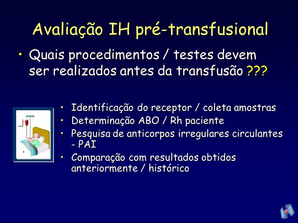 –Seleção do hemocomponete –Re-determinação ABO / Rh Prova de compatibilidade Prova de compatibilidade Rotulagem do hemocomponente Rotulagem do hemocomponente Avaliação IH pré-transfusional Identificação do receptor/coleta amostrasIdentificação do receptor/coleta amostras Determinação ABO / Rh pacienteDeterminação ABO / Rh paciente Pesquisa de anticorpos irregulares circulantes - PAIPesquisa de anticorpos irregulares circulantes - PAI Comparação com resultados obtidos anteriormente / históricoComparação com resultados obtidos anteriormente / histórico