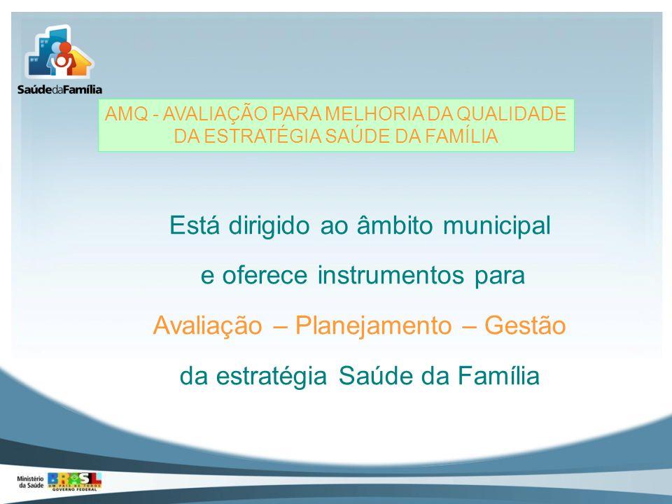 AMQ - AVALIAÇÃO PARA MELHORIA DA QUALIDADE DA ESTRATÉGIA SAÚDE DA FAMÍLIA Está dirigido ao âmbito municipal e oferece instrumentos para Avaliação – Pl