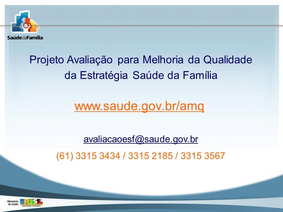 Projeto Avaliação para Melhoria da Qualidade da Estratégia Saúde da Família www.saude.gov.br/amq avaliacaoesf@saude.gov.br (61) 3315 3434 / 3315 2185