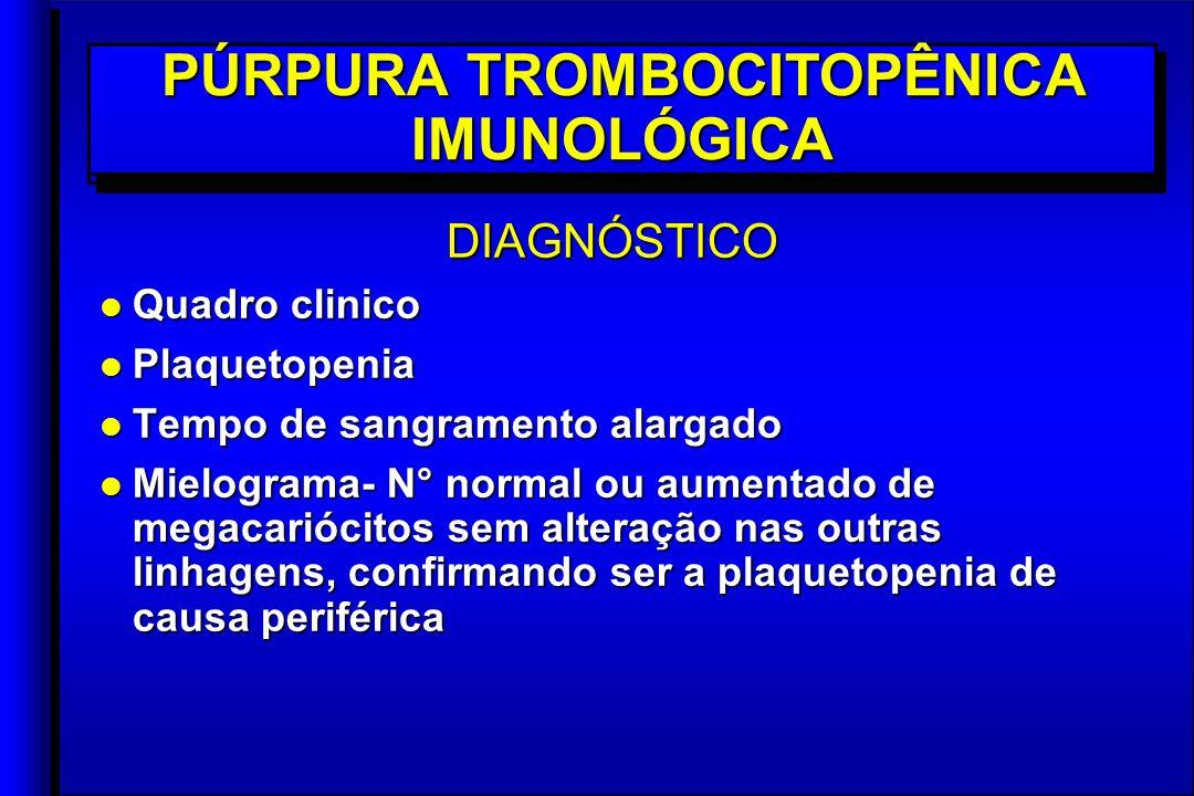 DIAGNÓSTICO l Quadro clinico l Plaquetopenia l Tempo de sangramento alargado l Mielograma- N° normal ou aumentado de megacariócitos sem alteração nas outras linhagens, confirmando ser a plaquetopenia de causa periférica DIAGNÓSTICO l Quadro clinico l Plaquetopenia l Tempo de sangramento alargado l Mielograma- N° normal ou aumentado de megacariócitos sem alteração nas outras linhagens, confirmando ser a plaquetopenia de causa periférica PÚRPURA TROMBOCITOPÊNICA IMUNOLÓGICA