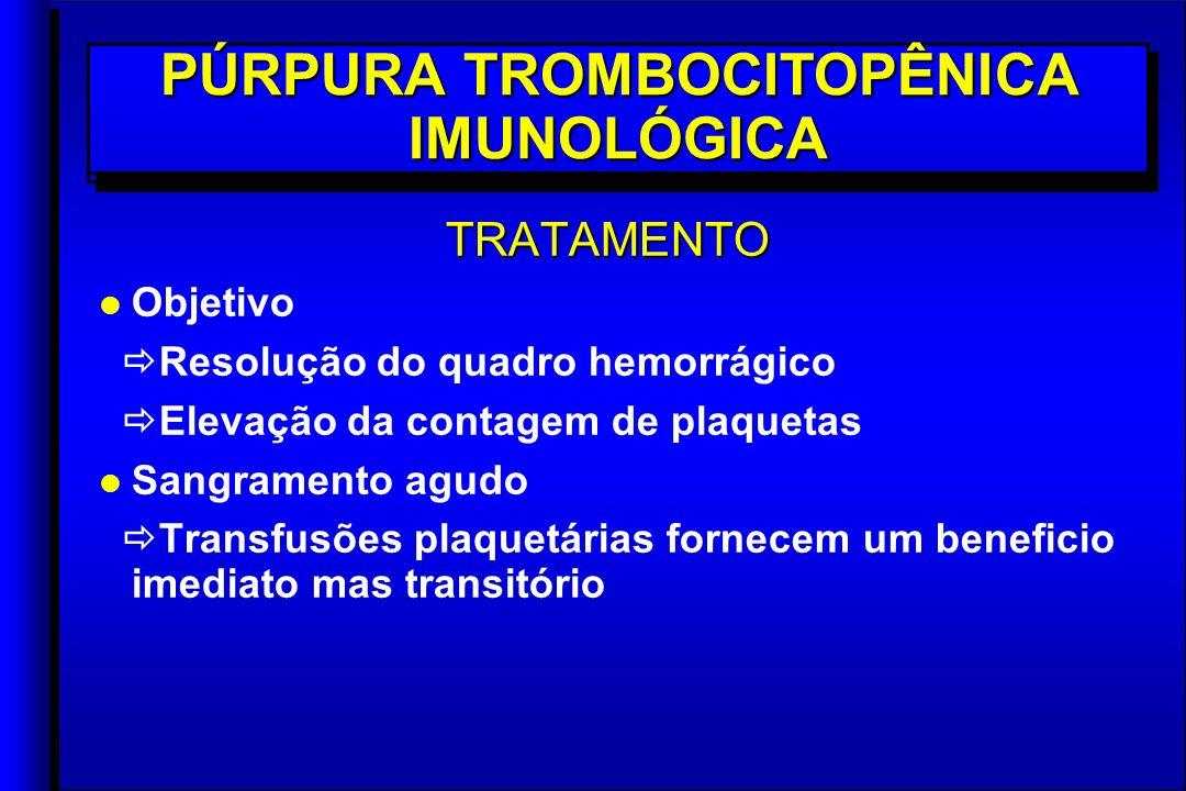 TRATAMENTO l l Objetivo Resolução do quadro hemorrágico Elevação da contagem de plaquetas l l Sangramento agudo Transfusões plaquetárias fornecem um beneficio imediato mas transitório TRATAMENTO l l Objetivo Resolução do quadro hemorrágico Elevação da contagem de plaquetas l l Sangramento agudo Transfusões plaquetárias fornecem um beneficio imediato mas transitório PÚRPURA TROMBOCITOPÊNICA IMUNOLÓGICA