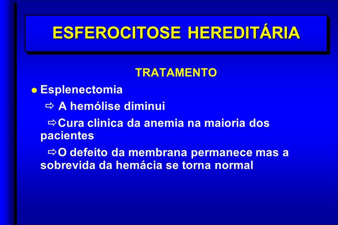 ESFEROCITOSE HEREDITÁRIA TRATAMENTO l l Esplenectomia A hemólise diminui Cura clinica da anemia na maioria dos pacientes O defeito da membrana permanece mas a sobrevida da hemácia se torna normal TRATAMENTO l l Esplenectomia A hemólise diminui Cura clinica da anemia na maioria dos pacientes O defeito da membrana permanece mas a sobrevida da hemácia se torna normal