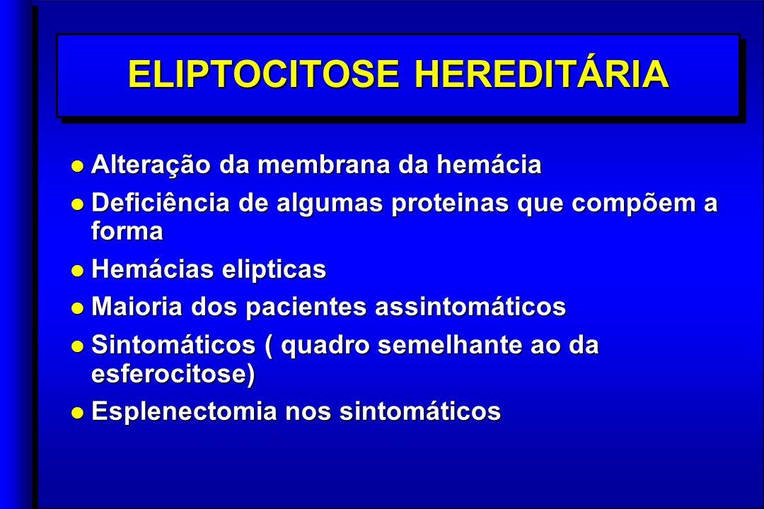 ELIPTOCITOSE HEREDITÁRIA l Alteração da membrana da hemácia l Deficiência de algumas proteinas que compõem a forma l Hemácias elipticas l Maioria dos pacientes assintomáticos l Sintomáticos ( quadro semelhante ao da esferocitose) l Esplenectomia nos sintomáticos l Alteração da membrana da hemácia l Deficiência de algumas proteinas que compõem a forma l Hemácias elipticas l Maioria dos pacientes assintomáticos l Sintomáticos ( quadro semelhante ao da esferocitose) l Esplenectomia nos sintomáticos