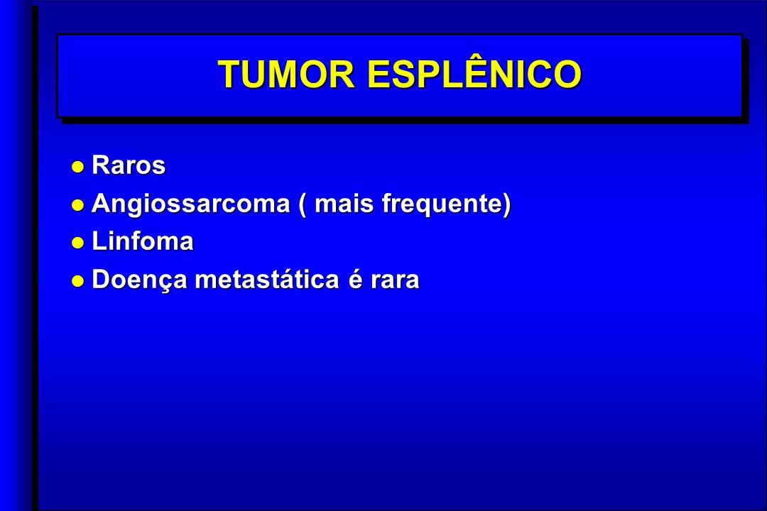 TUMOR ESPLÊNICO l Raros l Angiossarcoma ( mais frequente) l Linfoma l Doença metastática é rara l Raros l Angiossarcoma ( mais frequente) l Linfoma l Doença metastática é rara