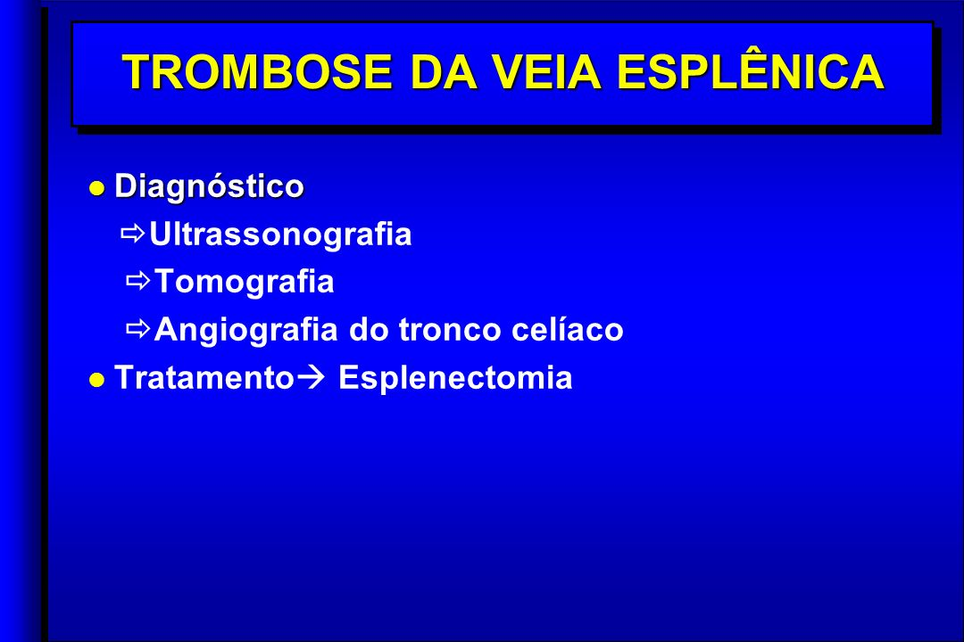 TROMBOSE DA VEIA ESPLÊNICA l Diagnóstico Ultrassonografia Tomografia Angiografia do tronco celíaco l l Tratamento Esplenectomia l Diagnóstico Ultrassonografia Tomografia Angiografia do tronco celíaco l l Tratamento Esplenectomia