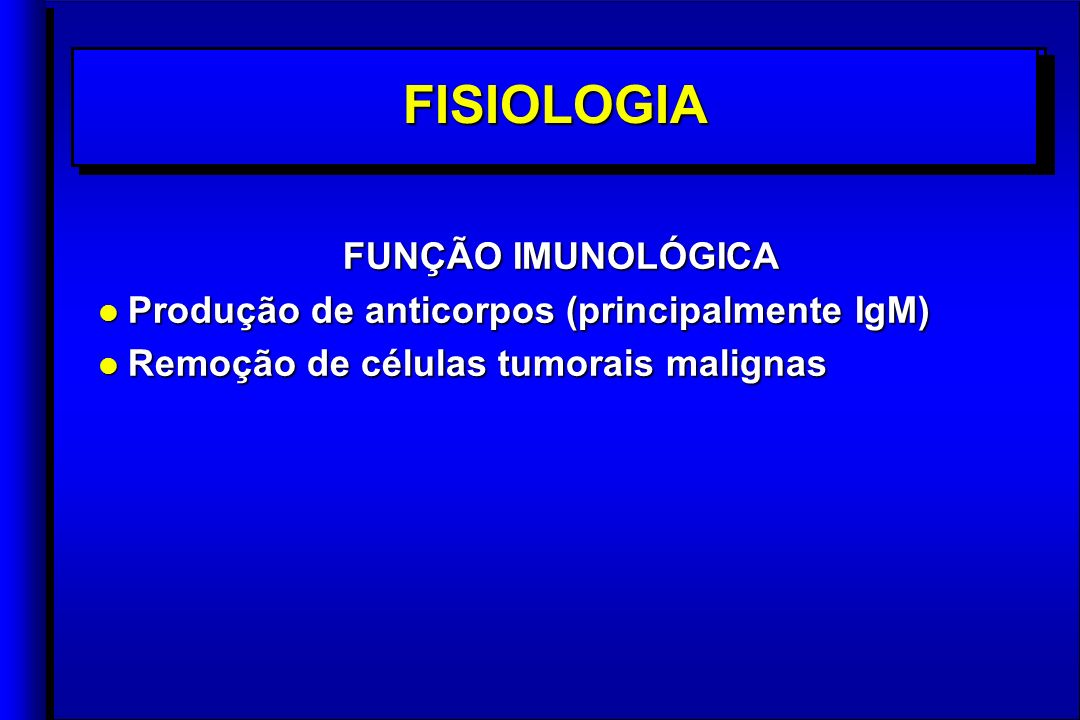 FUNÇÃO IMUNOLÓGICA l Produção de anticorpos (principalmente IgM) l Remoção de células tumorais malignas FUNÇÃO IMUNOLÓGICA l Produção de anticorpos (principalmente IgM) l Remoção de células tumorais malignas FISIOLOGIAFISIOLOGIA