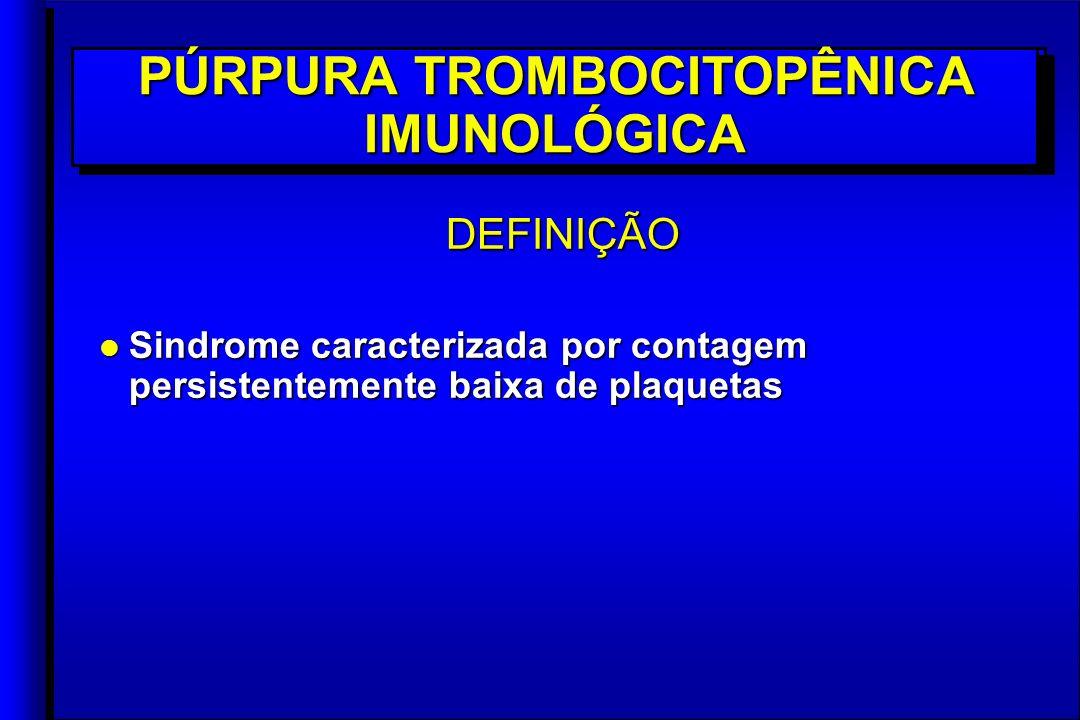DEFINIÇÃO l Sindrome caracterizada por contagem persistentemente baixa de plaquetas DEFINIÇÃO PÚRPURA TROMBOCITOPÊNICA IMUNOLÓGICA
