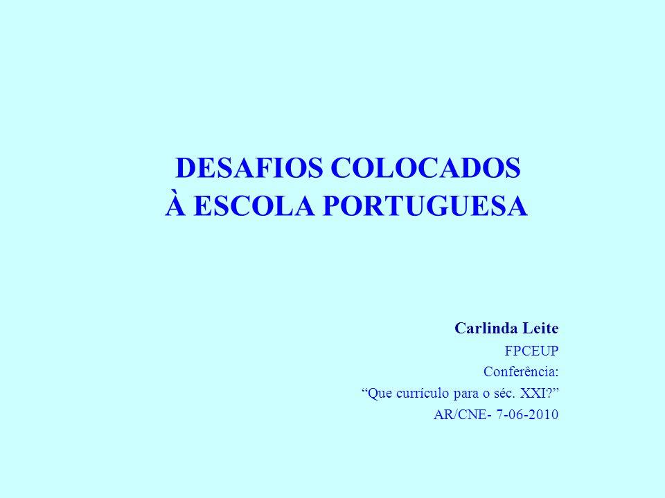 DESAFIOS COLOCADOS À ESCOLA PORTUGUESA Carlinda Leite FPCEUP Conferência: Que currículo para o séc. XXI? AR/CNE- 7-06-2010