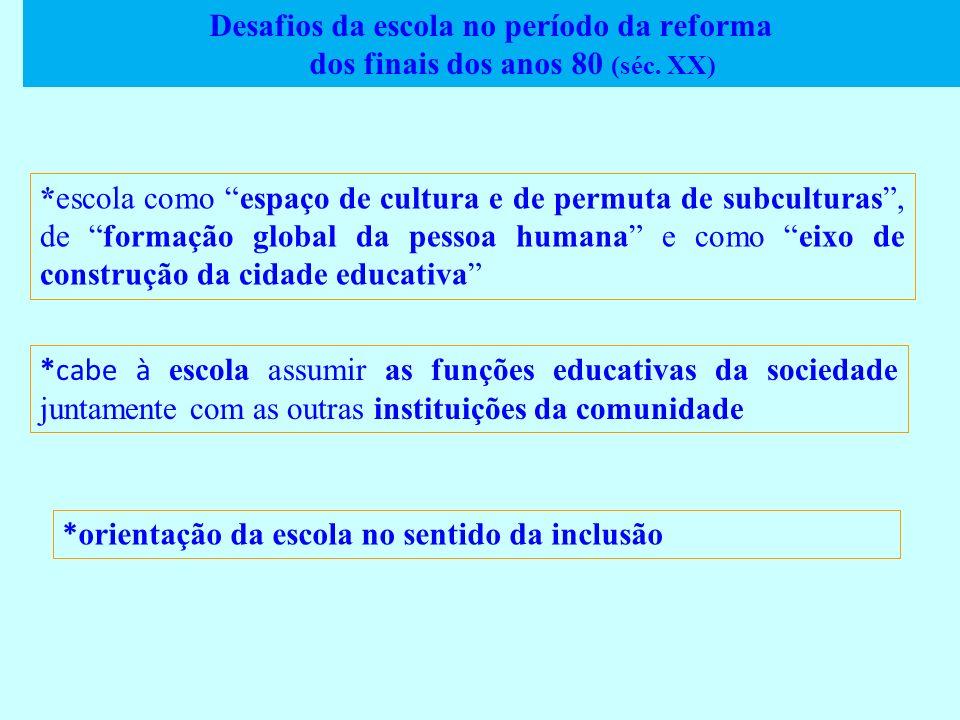 Desafios da escola no período da reforma dos finais dos anos 80 (séc. XX) *escola como espaço de cultura e de permuta de subculturas, de formação glob