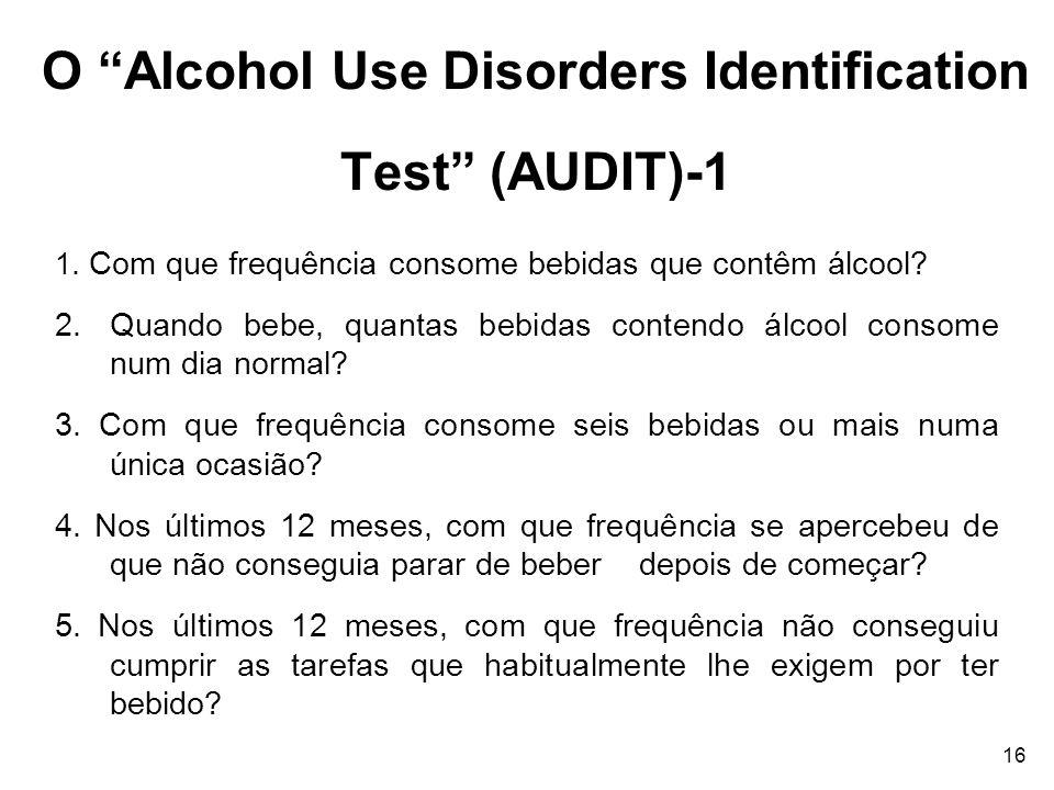 16 O Alcohol Use Disorders Identification Test (AUDIT)-1 1. Com que frequência consome bebidas que contêm álcool? 2.Quando bebe, quantas bebidas conte