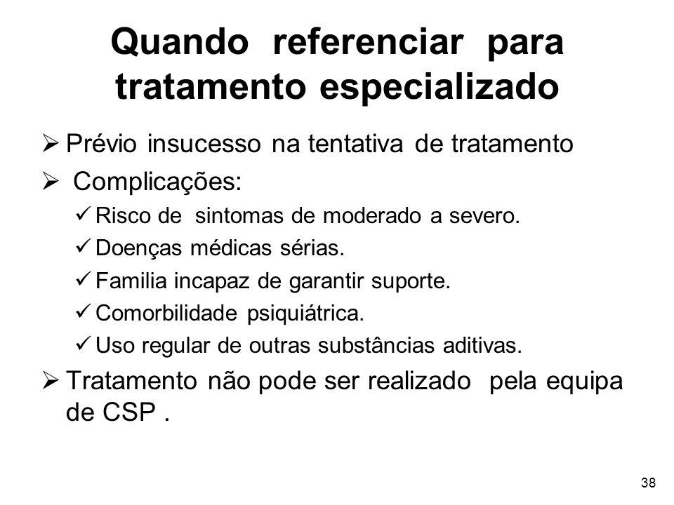 38 Quando referenciar para tratamento especializado Prévio insucesso na tentativa de tratamento Complicações: Risco de sintomas de moderado a severo.