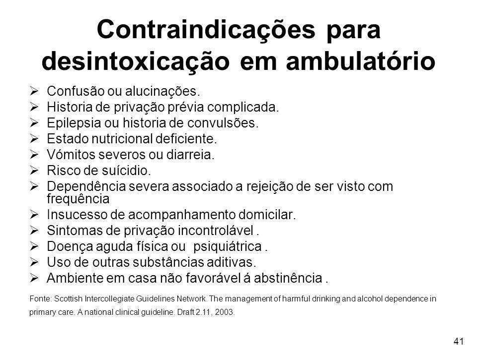 41 Contraindicações para desintoxicação em ambulatório Confusão ou alucinações. Historia de privação prévia complicada. Epilepsia ou historia de convu