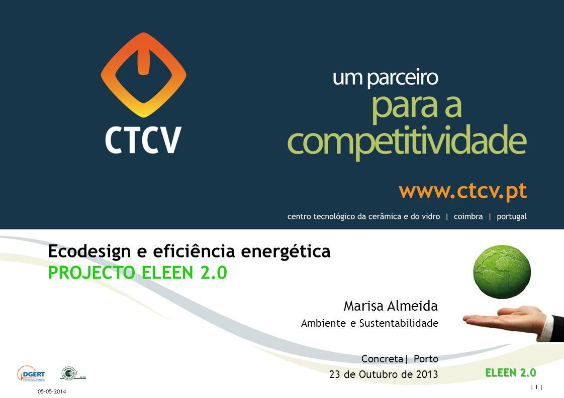 centro tecnológico da cerâmica e do vidro | coimbra | portugal | 1 | 05-05-2014 Ecodesign e eficiência energética PROJECTO ELEEN 2.0 Marisa Almeida Ambiente e Sustentabilidade Concreta| Porto 23 de Outubro de 2013 ELEEN 2.0