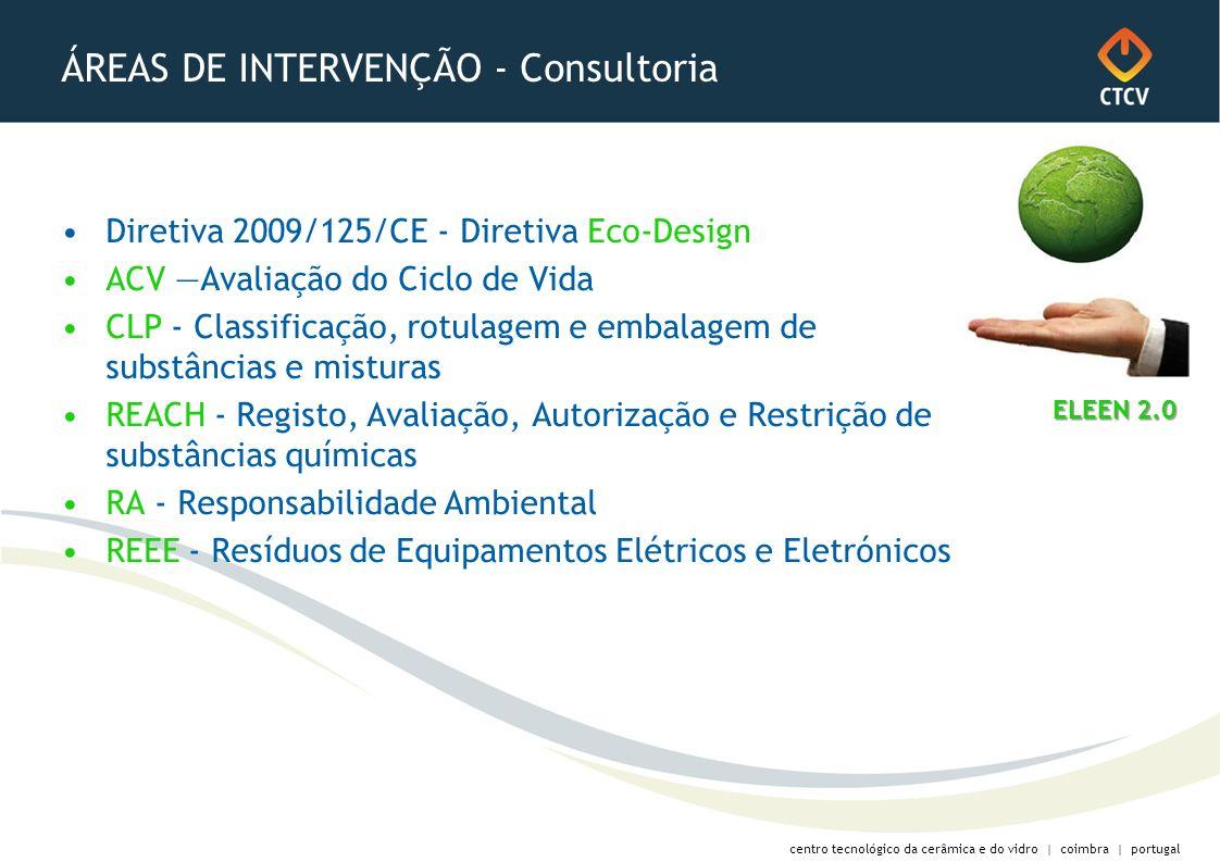 centro tecnológico da cerâmica e do vidro | coimbra | portugal ÁREAS DE INTERVENÇÃO - Consultoria Diretiva 2009/125/CE - Diretiva Eco-Design ACV Avaliação do Ciclo de Vida CLP - Classificação, rotulagem e embalagem de substâncias e misturas REACH - Registo, Avaliação, Autorização e Restrição de substâncias químicas RA - Responsabilidade Ambiental REEE - Resíduos de Equipamentos Elétricos e Eletrónicos ELEEN 2.0