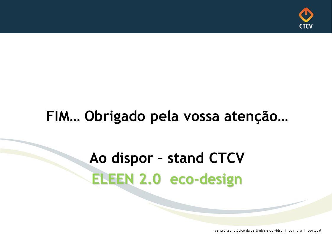 centro tecnológico da cerâmica e do vidro | coimbra | portugal FIM… Obrigado pela vossa atenção… Ao dispor – stand CTCV ELEEN 2.0 eco-design