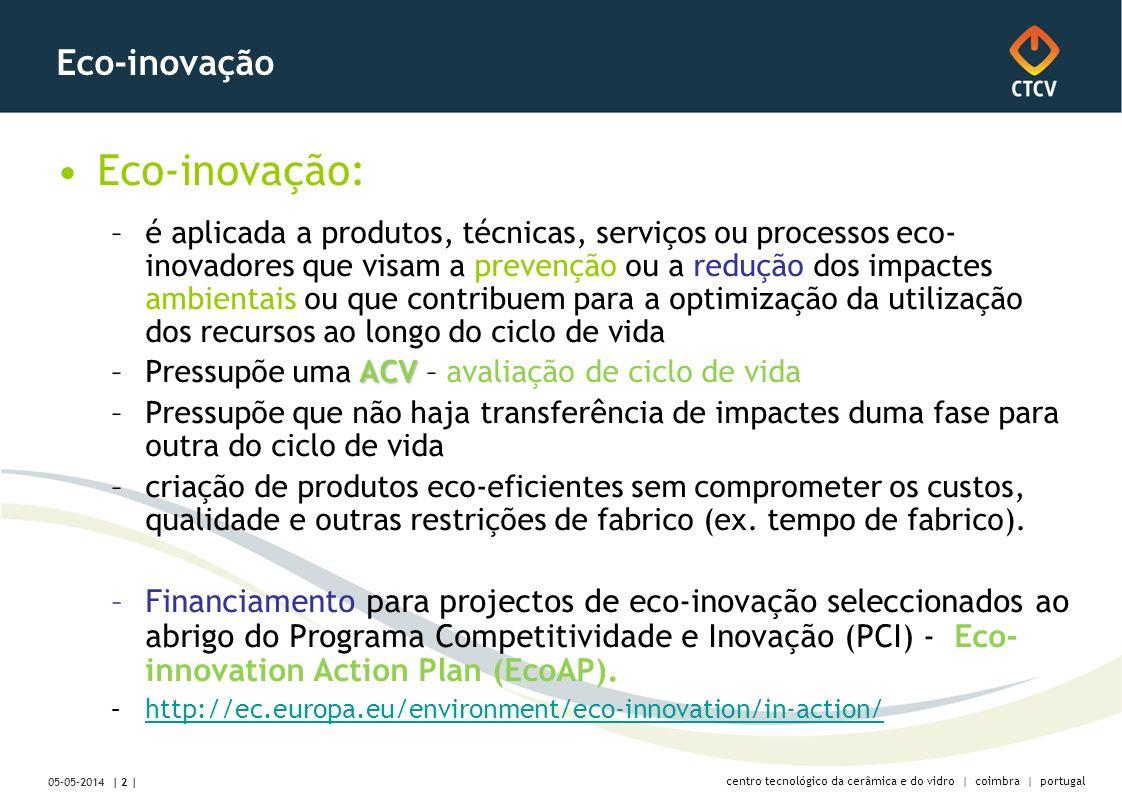 centro tecnológico da cerâmica e do vidro | coimbra | portugal | 2 | 05-05-2014 Eco-inovação Eco-inovação: –é aplicada a produtos, técnicas, serviços ou processos eco- inovadores que visam a prevenção ou a redução dos impactes ambientais ou que contribuem para a optimização da utilização dos recursos ao longo do ciclo de vida ACV –Pressupõe uma ACV – avaliação de ciclo de vida –Pressupõe que não haja transferência de impactes duma fase para outra do ciclo de vida –criação de produtos eco-eficientes sem comprometer os custos, qualidade e outras restrições de fabrico (ex.