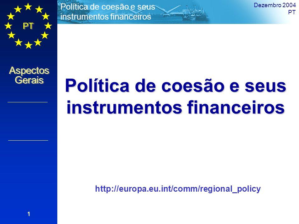 PT Aspectos Gerais Política de coesão e seus instrumentos financeiros Dezembro 2004 PT 1 Política de coesão e seus instrumentos financeiros http://eur