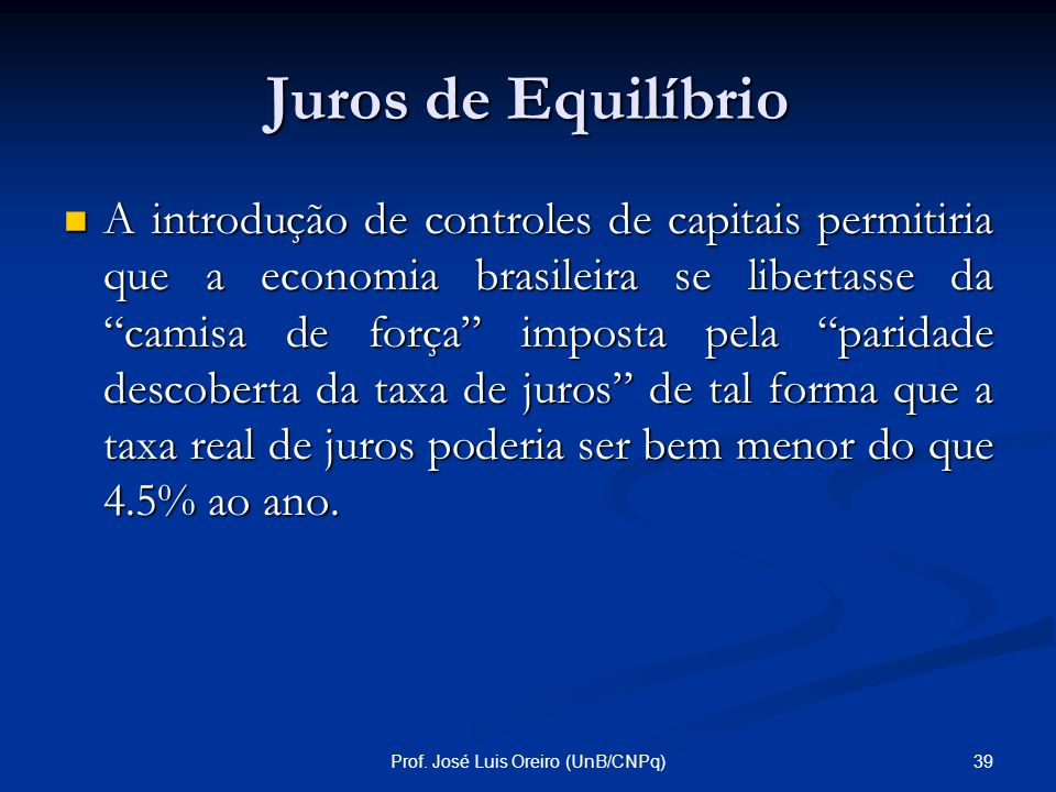 38Prof. José Luis Oreiro (UnB/CNPq) Juros de Equilíbrio i * (Taxa de juros internacional) : 4.5 % ao ano [taxa de juros dos títulos americanos com pra
