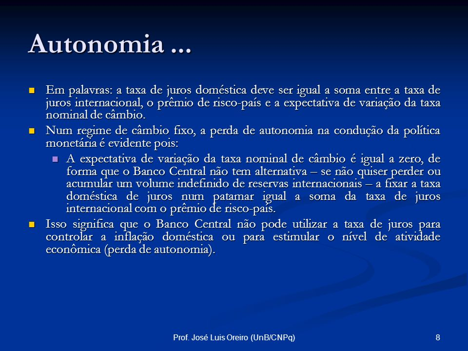 7Prof. José Luis Oreiro (UnB/CNPq) Autonomia da Política Econômica Numa economia com perfeita mobilidade de capitais, as operações de arbitragem entre