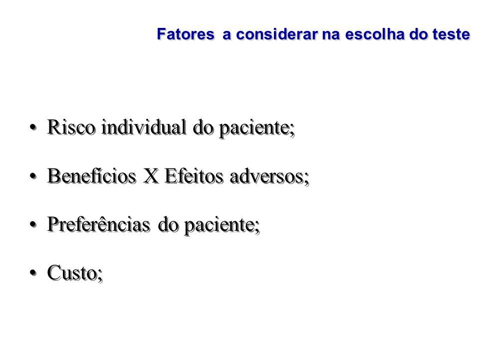 Fatores a considerar na escolha do teste Risco individual do paciente; Benefícios X Efeitos adversos; Preferências do paciente; Custo; Risco individua