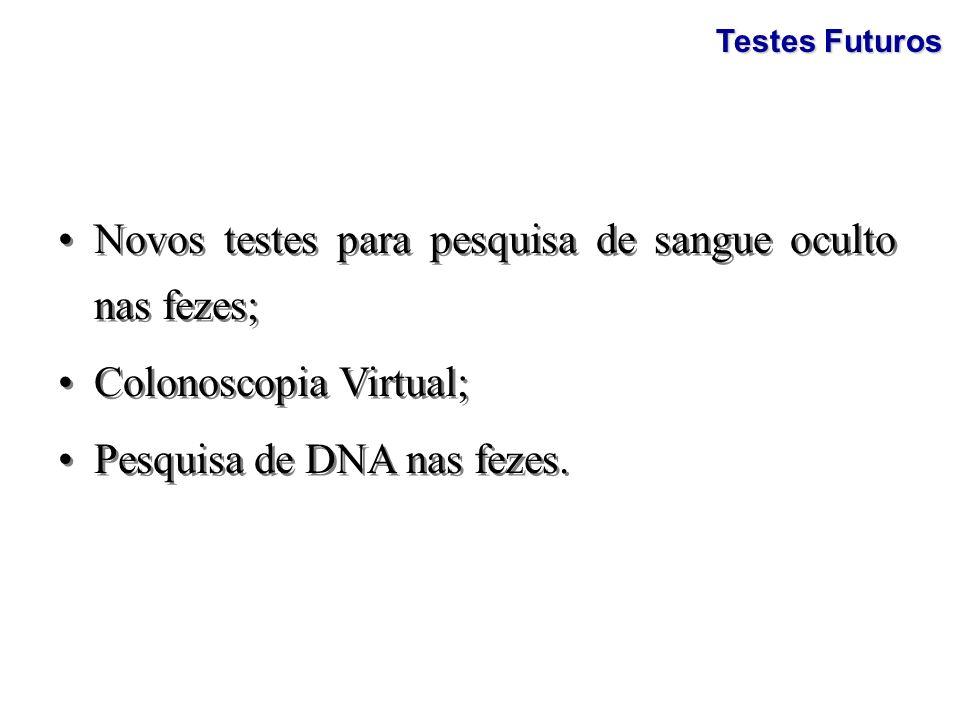 Testes Futuros Novos testes para pesquisa de sangue oculto nas fezes; Colonoscopia Virtual; Pesquisa de DNA nas fezes. Novos testes para pesquisa de s