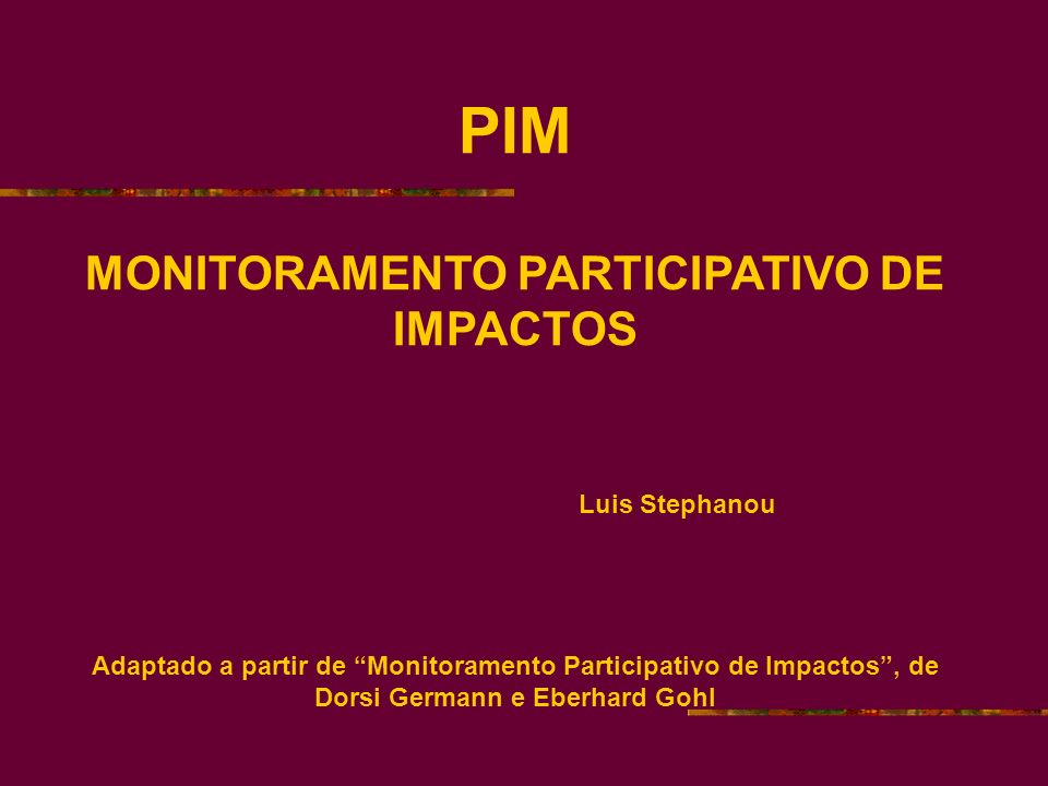 PIM MONITORAMENTO PARTICIPATIVO DE IMPACTOS Luis Stephanou Adaptado a partir de Monitoramento Participativo de Impactos, de Dorsi Germann e Eberhard Gohl