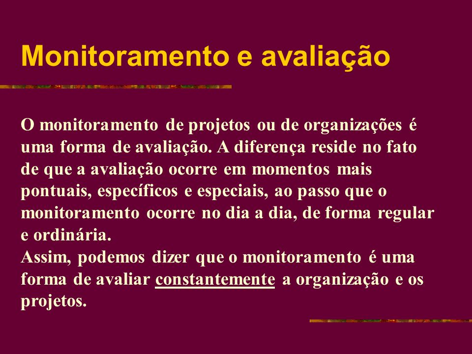 Monitoramento e avaliação O monitoramento de projetos ou de organizações é uma forma de avaliação.
