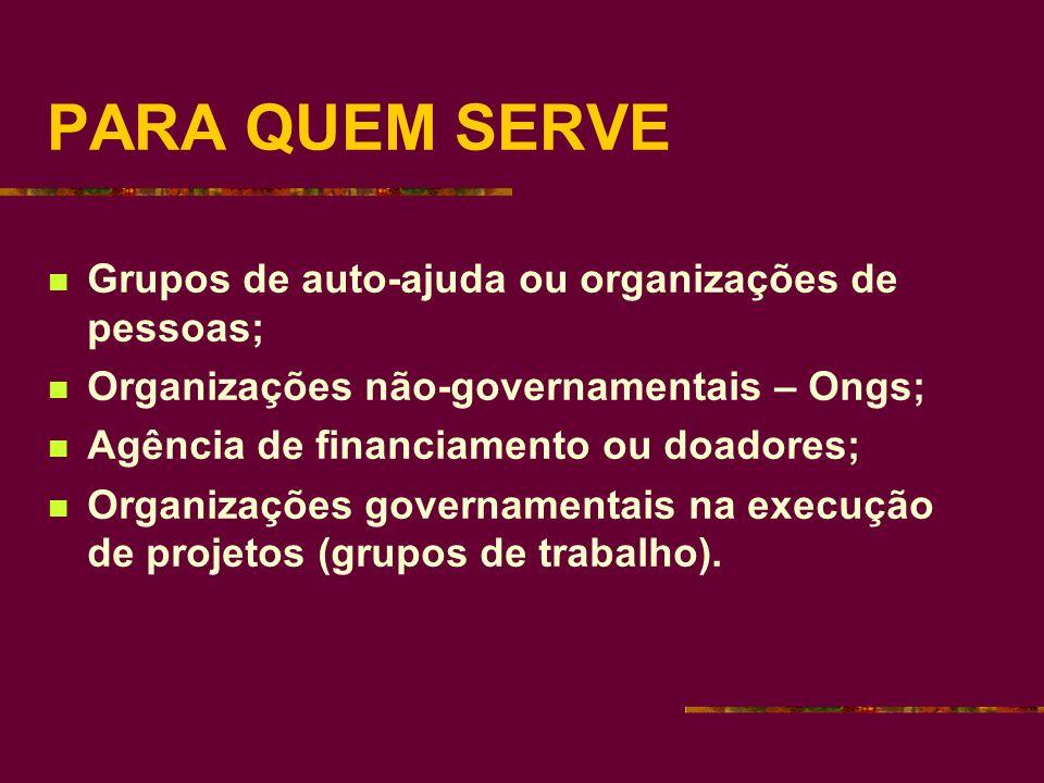 PARA QUEM SERVE Grupos de auto-ajuda ou organizações de pessoas; Organizações não-governamentais – Ongs; Agência de financiamento ou doadores; Organizações governamentais na execução de projetos (grupos de trabalho).