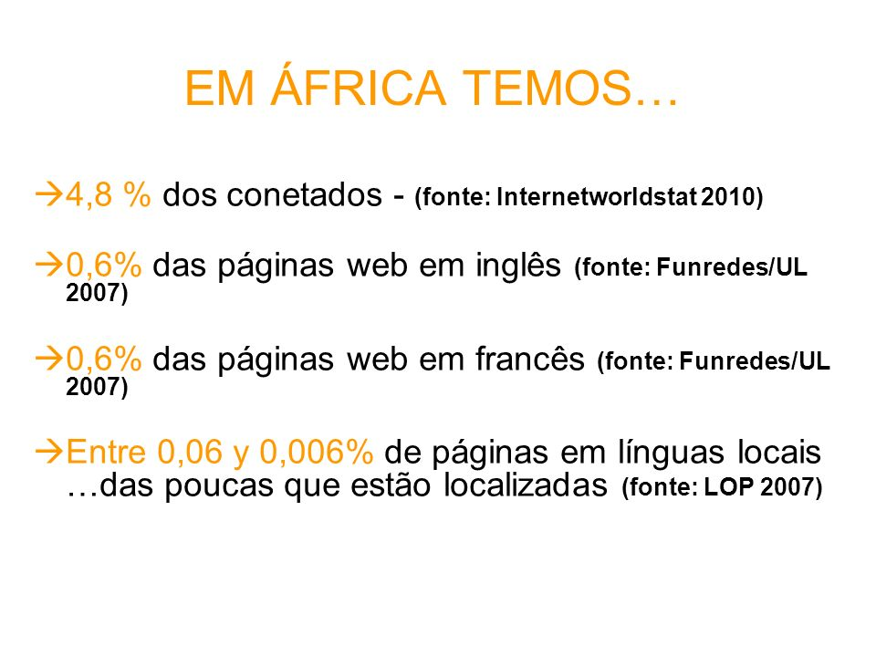 EM ÁFRICA TEMOS… 4,8 % dos conetados - (fonte: Internetworldstat 2010) 0,6% das páginas web em inglês (fonte: Funredes/UL 2007) 0,6% das páginas web e